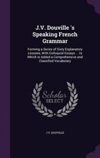 J.V. Douville 's Speaking French Grammar