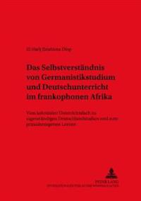 Das Selbstverstaendnis Von Germanistikstudium Und Deutschunterricht Im Frankophonen Afrika: Vom Kolonialen Unterrichtsfach Zu Eigenstaendigen Deutschl