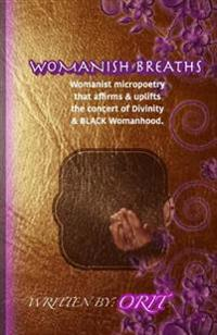 Womanish Breaths: Womanist Micropoetry That Affirms & Uplifts the Concert of Divinity & Black Womanhood.