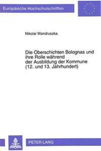 Die Oberschichten Bolognas Und Ihre Rolle Waehrend Der Ausbildung Der Kommune (12. Und 13. Jahrhundert)
