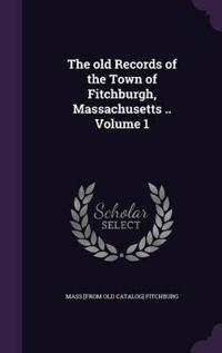 The Old Records of the Town of Fitchburgh, Massachusetts .. Volume 1