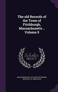 The Old Records of the Town of Fitchburgh, Massachusetts .. Volume 5