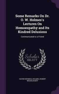 Some Remarks on Dr. O. W. Holmes's Lectures on Homoeopathy and Its Kindred Delusions