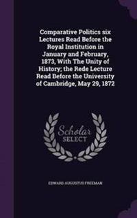 Comparative Politics; Six Lectures Read Before the Royal Institution in January and February, 1873, with the Unity of History; The Rede Lecture Read Before the University of Cambridge, May 29, 1872