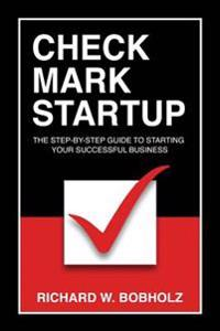 Check Mark Startup: The Step-By-Step Guide to Starting Your Successful Business