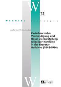 Zwischen Liebe, Verstaendigung Und Hass: Die Darstellung Religioeser Konflikte in Der Literatur Galiziens (1848-1914)