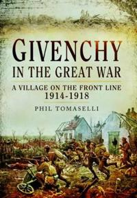 Givenchy in the Great War: A Village on the Front Line 1914 - 1918