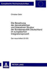 Die Bewahrung Der Demokratischen Und Foederativen Struktur Der Bundesrepublik Deutschland Im Europaeischen Integrationsprozess: Der Neue Artikel 23 Gg