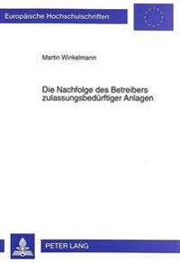 Die Nachfolge Des Betreibers Zulassungsbeduerftiger Anlagen: Dargestellt Am Beispiel Der Deponiezulassungen Nach Dem Krw-/Abfg