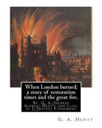 When London Burned; A Story of Restoration Times and the Great Fire.: By G. A.(George Alfred) Henty and Illus. by J.(Joseph) Finnemore (Born: 1860, Bi