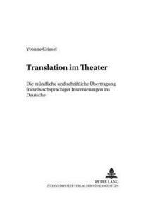 Translation Im Theater: Die Muendliche Und Schriftliche Uebertragung Franzoesischsprachiger Inszenierungen Ins Deutsche