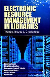 Electronic Resource Management in Libraries: Trends, Issues & Challenges