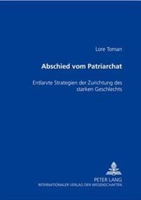 Abschied Vom Patriarchat: Entlarvte Strategien Der Zurichtung Des Starken Geschlechts