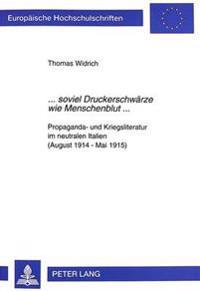 ...Soviel Druckerschwaerze Wie Menschenblut...: Propaganda- Und Kriegsliteratur Im Neutralen Italien (August 1914 - Mai 1915)