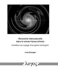 Rencontre Interculturelle Dans Le Roman Franco-Chinois: Invitation Au Voyage D'Un Genre Emergent