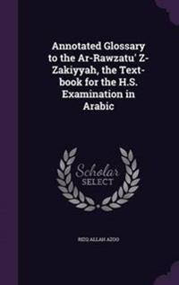 Annotated Glossary to the AR-Rawzatu' Z-Zakiyyah, the Text-Book for the H.S. Examination in Arabic