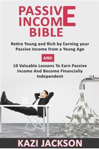 Passive Income Bible: Retire Young and Rich by Earning Your Passive Income from a Young Age and 10 Valuable Lessons to Earn Passive Income a