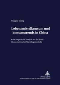 Lebensmittelkonsum Und -Konsumtrends in China: Eine Empirische Analyse Auf Der Basis Oekonometrischer Nachfragemodelle