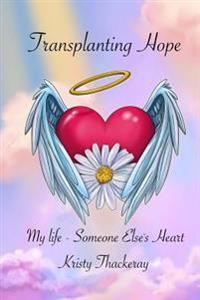 Transplanting Hope: My Life - Someone Else's Heart