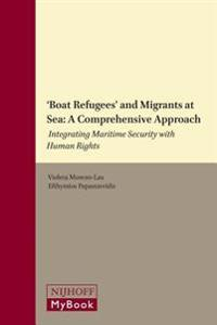 'Boat Refugees' and Migrants at Sea: A Comprehensive Approach: Integrating Maritime Security with Human Rights