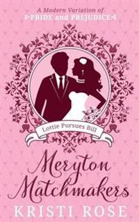 Meryton Matchmakers: Lottie Pursues Bill.: A Modern Variation of Pride and Prejudice