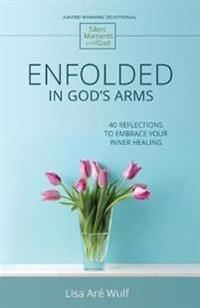 Enfolded in God's Arms: 40 Reflections to Embrace Your Inner Healing (Silent Moments with God Series)