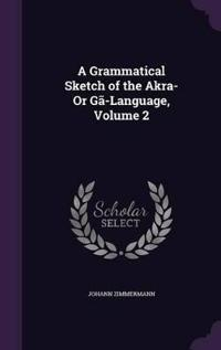 A Grammatical Sketch of the Akra- Or Ga-Language, Volume 2
