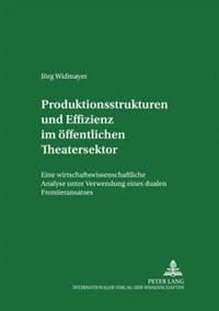 Produktionsstrukturen Und Effizienz Im Oeffentlichen Theatersektor: Eine Wirtschaftswissenschaftliche Analyse Unter Verwendung Eines Dualen Frontieran