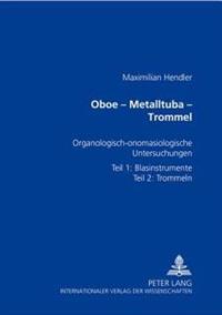 Oboe - Metalltuba - Trommel: Organologisch-Onomasiologische Untersuchungen Zur Geschichte Der Paraphernalieninstrumente- Teil 1: Blasinstrumente- T