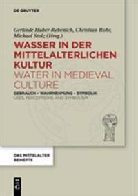 Wasser in Der Mittelalterlichen Kultur / Water in Medieval Culture: Gebrauch - Wahrnehmung - Symbolik / Uses, Perceptions, and Symbolism
