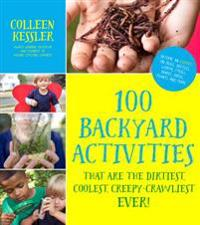 100 Backyard Activities That Are the Dirtiest, Coolest, Creepy-Crawliest Ever!: Become an Expert on Bugs, Beetles, Worms, Frogs, Snakes, Birds, Plants