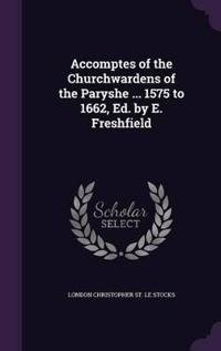 Accomptes of the Churchwardens of the Paryshe ... 1575 to 1662, Ed. by E. Freshfield