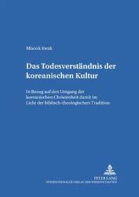 Das Todesverstaendnis Der Koreanischen Kultur: Der Umgang Der Koreanischen Christenheit Mit Dem Tod Im Licht Der Biblisch-Theologischen Tradition
