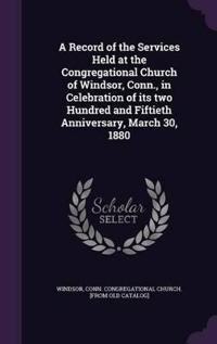 A Record of the Services Held at the Congregational Church of Windsor, Conn., in Celebration of Its Two Hundred and Fiftieth Anniversary, March 30, 1880