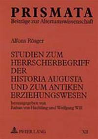 Studien Zum Herrscherbegriff Der Historia Augusta Und Zum Antiken Erziehungswesen: Herausgegeben Von Raban Von Haehling Und Wolfgang Will