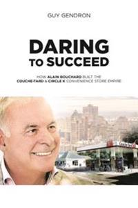 Daring to Succeed: How Alain Bouchard Built the Couche-Tard & Circle K Convenience Store Empire