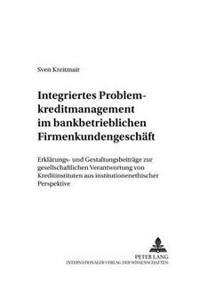 Integriertes Problemkreditmanagement Im Bankbetrieblichen Firmenkundengeschaeft: Erklaerungs- Und Gestaltungsbeitraege Zur Gesellschaftlichen Verantwo