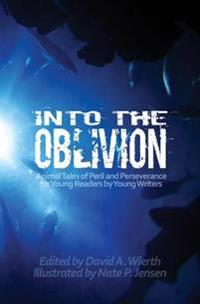 Into the Oblivion: Animal Tales of Peril and Perseverance for Young Readers by Young Writers