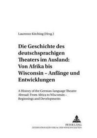 Die Geschichte Des Deutschsprachigen Theaters Im Ausland: Von Afrika Bis Wisconsin - Anfaenge Und Entwicklungen: A History of the German-Language Thea