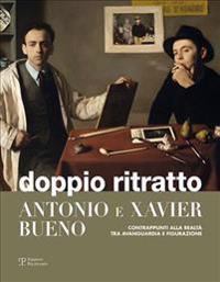 Doppio Ritratto: Antonio E Xavier Bueno: Contrappunti Alla Realta Tra Avanguardia E Figurazione