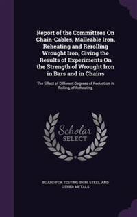 Report of the Committees on Chain-Cables, Malleable Iron, Reheating and Rerolling Wrought Iron, Giving the Results of Experiments on the Strength of Wrought Iron in Bars and in Chains