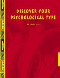 Discover Your Psychological Type: Establish Your Psychological Type, Including Your General Characteristics, How You Relate to Others, and Your Counte