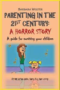 Parenting in the 21st Century: A Horror Story: A Guide to Surviving Your Children: From Birth Until They Fly the COOP