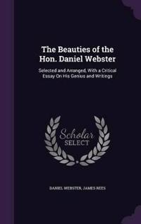 The Beauties of the Hon. Daniel Webster; Selected and Arranged, with a Critical Essay on His Genius and Writings