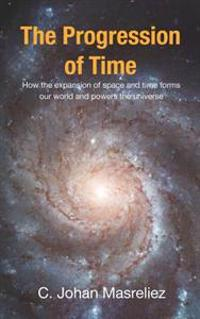 The Progression of Time: How the Expansion of Space and Time Forms Our World and Powers the Universe