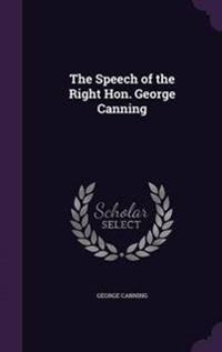 The Speech of the Right Hon. George Canning