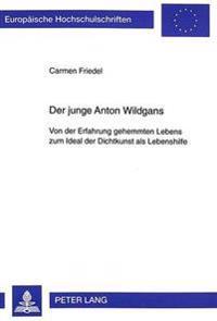 Der Junge Anton Wildgans: Von Der Erfahrung Gehemmten Lebens Zum Ideal Der Dichtkunst ALS Lebenshilfe