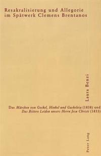 """Resakralisierung Und Allegorie Im Spaetwerk Clemens Brentanos: Das """"Maerchen Von Gockel, Hinkel Und Gackeleia"""" (1838) Und """"Das Bittere Leiden Unsers H"""