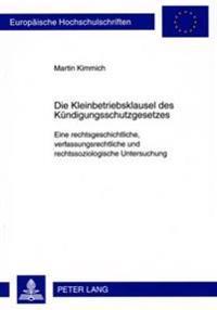 Die Kleinbetriebsklausel Des Kuendigungsschutzgesetzes: Eine Rechtsgeschichtliche, Verfassungsrechtliche Und Rechtssoziologische Untersuchung