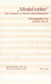 -Mirakel Wirken-: Ein Lesebuch Zu Mozarts Klavierkonzerten- Erschienen Anlaesslich Des Zuercher Mozartfestes 2001- In Zusammenarbeit Mit